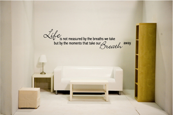 Life is not measured by the breathes we take but by the momets t