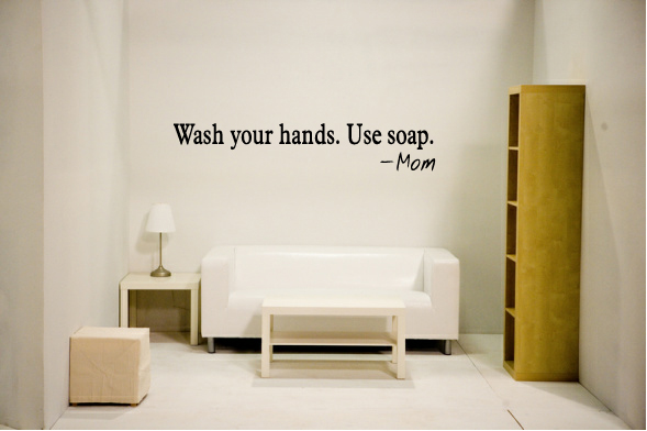 Wash your hands. Use soap -Mom